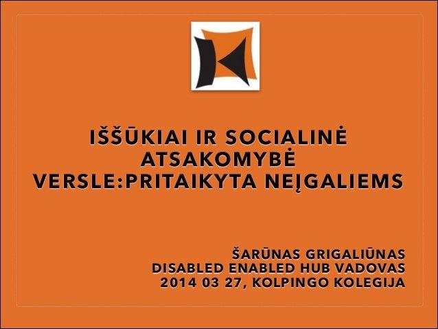 IŠŠŪKIAI IR SOCIALINĖ ATSAKOMYBĖ VERSLE:PRITAIKYTA NEĮGALIEMS ŠARŪNAS GRIGALIŪNAS DISABLED ENABLED HUB VADOVAS 2014 03 27,...