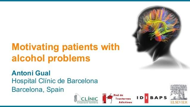 Antoni Gual Hospital Clínic de Barcelona Barcelona, Spain Motivating patients with alcohol problems