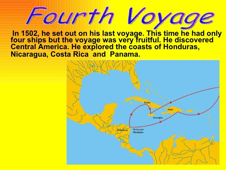 christopher columbus first and fourth voyage Christopher columbus took his fourth and last voyage to the new world in 1502 he explored the coast of central america while enduring many disasters.