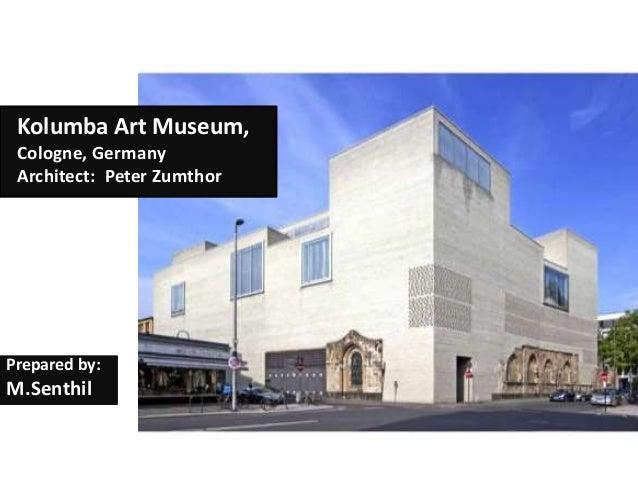 Kolumba Art Museum, Cologne, Germany Architect: Peter Zumthor Prepared by: M.Senthil
