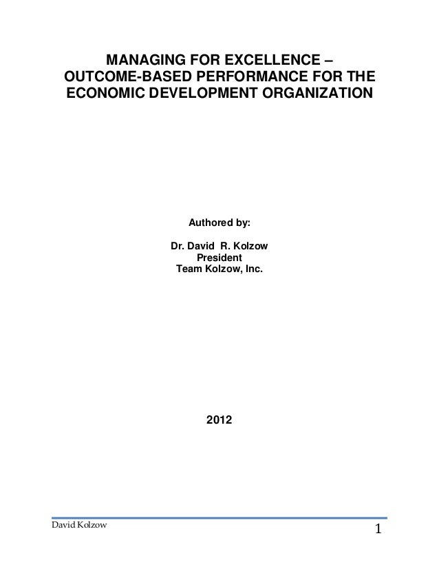 David Kolzow1MANAGING FOR EXCELLENCE –OUTCOME-BASED PERFORMANCE FOR THEECONOMIC DEVELOPMENT ORGANIZATIONAuthored by:Dr. Da...