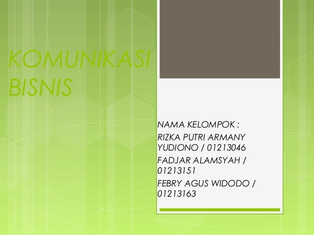 KOMUNIKASI BISNIS NAMA KELOMPOK : RIZKA PUTRI ARMANY YUDIONO / 01213046 FADJAR ALAMSYAH / 01213151 FEBRY AGUS WIDODO / 012...