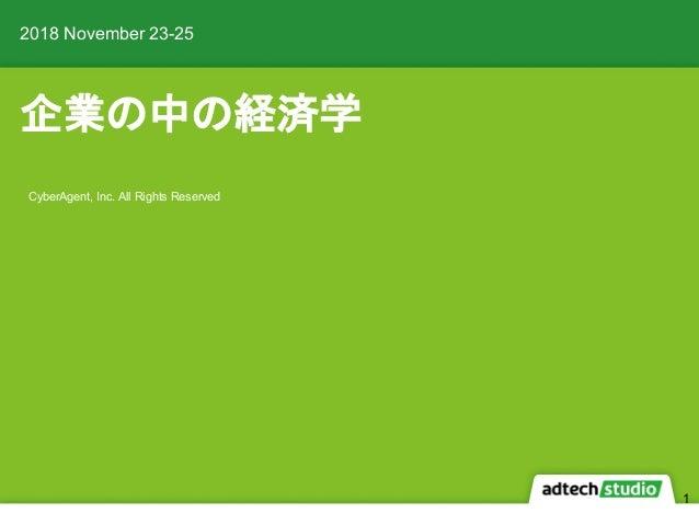 企業の中の経済学 2018 November 23-25 CyberAgent, Inc. All Rights Reserved 1