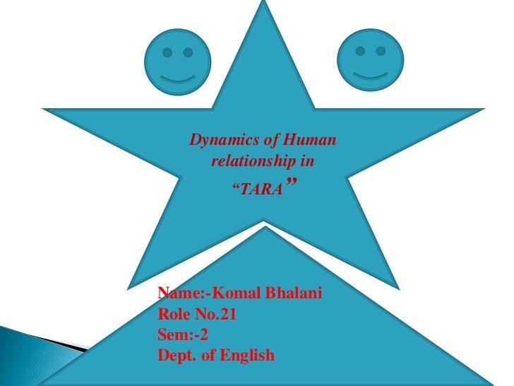 "Dynamics of Human     relationship in        ""TARA""Name:-Komal BhalaniRole No.21Sem:-2Dept. of English"