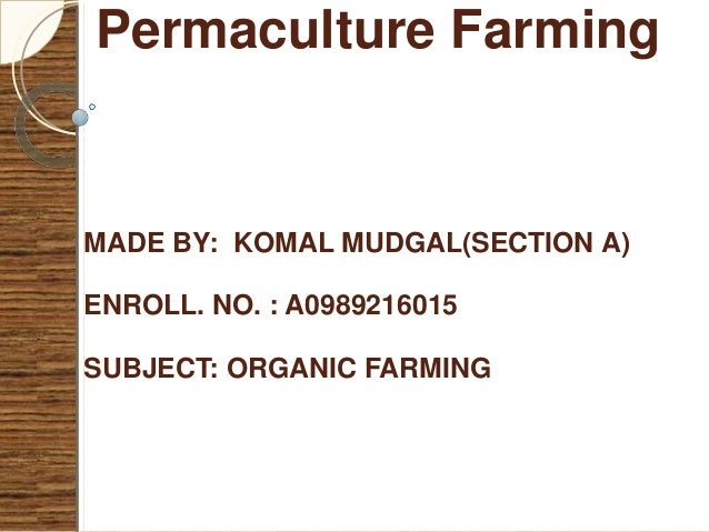 Permaculture Farming MADE BY: KOMAL MUDGAL(SECTION A) ENROLL. NO. : A0989216015 SUBJECT: ORGANIC FARMING