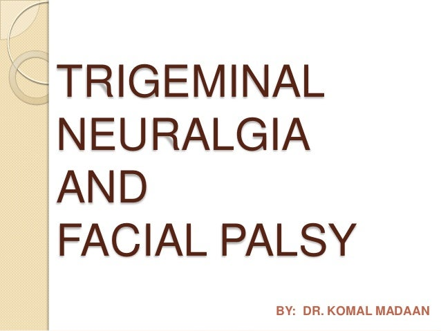 TRIGEMINAL NEURALGIA AND FACIAL PALSY BY: DR. KOMAL MADAAN