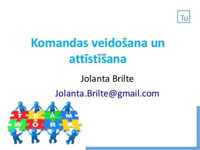 Komandas veidošana un attīstīšana Jolanta Brilte Jolanta.Brilte@gmail.com