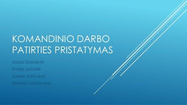 KOMANDINIO DARBO PATIRTIES PRISTATYMAS Goda Gabalytė Emilija Liočaitė Juozas Valčiukas  Edvinas Vyšniauskas