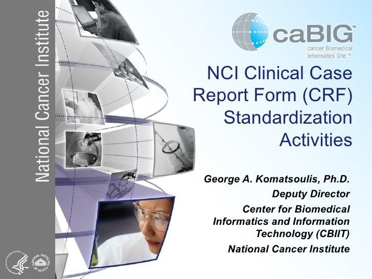 NCI Clinical Case Report Form (CRF) Standardization Activities George A. Komatsoulis, Ph.D. Deputy Director Center for Bio...