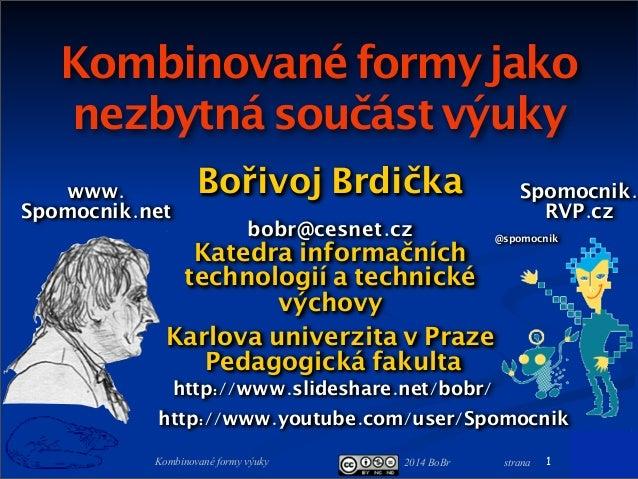 2014 BoBr stranaKombinované formy výuky Kombinovanéformy jako nezbytná součást výuky Bořivoj Brdička bobr@cesnet.cz Katedr...