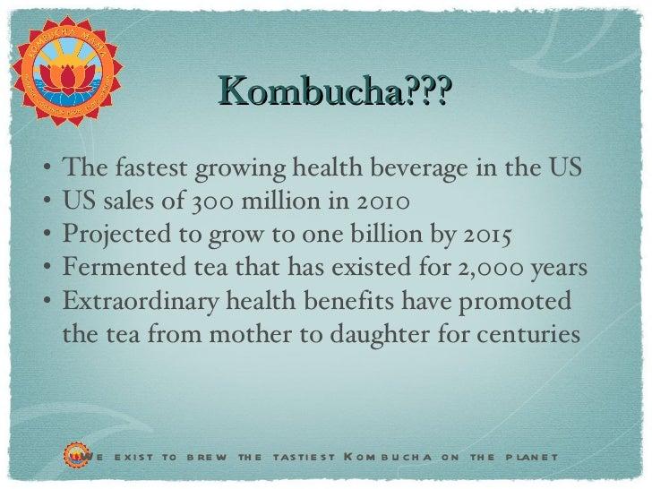 Kombucha??? <ul><li>The fastest growing health beverage in the US </li></ul><ul><li>US sales of 300 million in 2010  </li>...