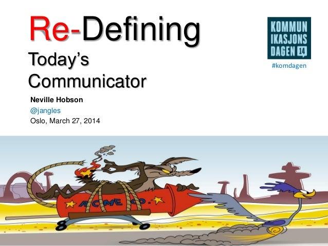 Re-Defining Today's Communicator Neville Hobson @jangles Oslo, March 27, 2014 #komdagen