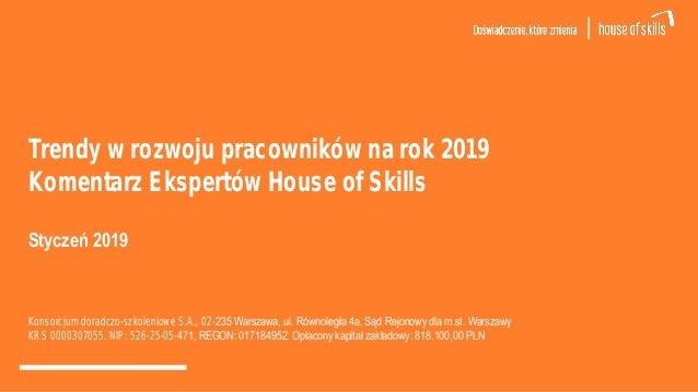 Trendy w rozwoju pracowników na rok 2019 Komentarz Ekspertów House of Skills Styczeń 2019 Konsorcjum doradczo-szkoleniowe ...