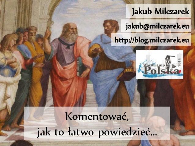Jakub Milczarek  jakub@milczarek.eu  http://blog.milczarek.eu  Komentować,  jak to łatwo powiedzieć…