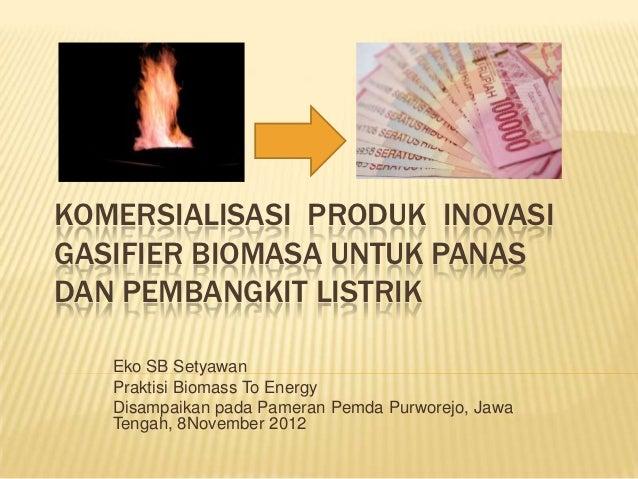 KOMERSIALISASI PRODUK INOVASIGASIFIER BIOMASA UNTUK PANASDAN PEMBANGKIT LISTRIK   Eko SB Setyawan   Praktisi Biomass To En...