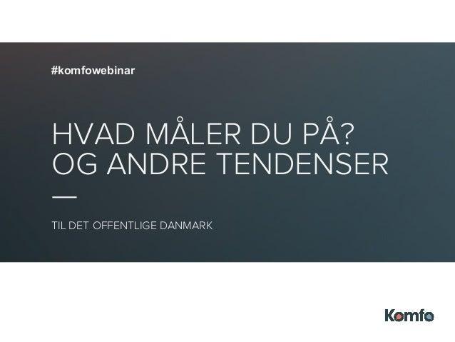 @strasm @iih #komfowebinar #komfowebinar HVAD MÅLER DU PÅ? OG ANDRE TENDENSER — TIL DET OFFENTLIGE DANMARK