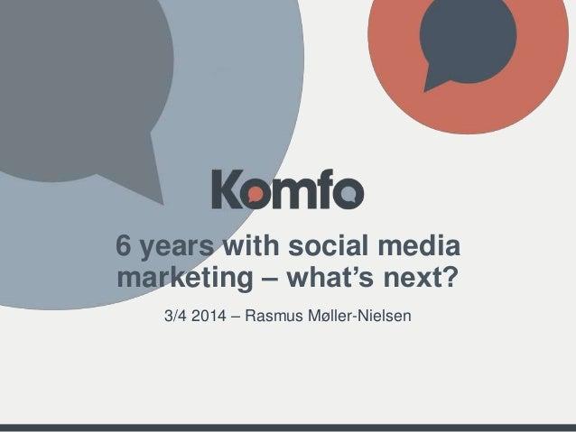6 years with social media marketing – what's next? 3/4 2014 – Rasmus Møller-Nielsen