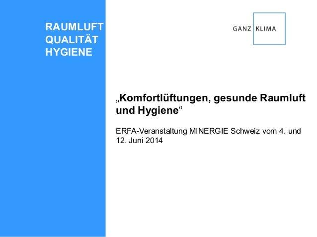 """""""Komfortlüftungen, gesunde Raumluft und Hygiene"""" ERFA-Veranstaltung MINERGIE Schweiz vom 4. und 12. Juni 2014 RAUMLUFT QUA..."""