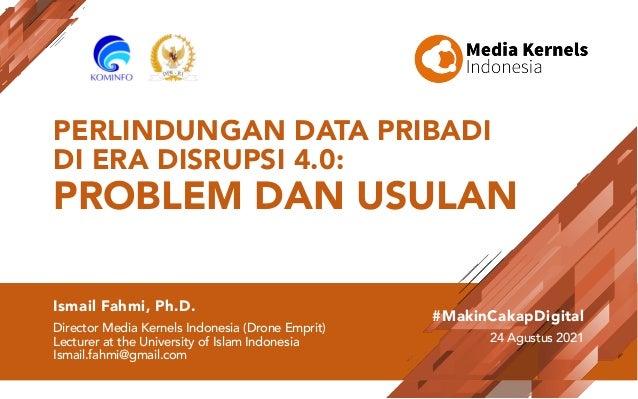 PERLINDUNGAN DATA PRIBADI DI ERA DISRUPSI 4.0: PROBLEM DAN USULAN Ismail Fahmi, Ph.D. Director Media Kernels Indonesia (Dr...