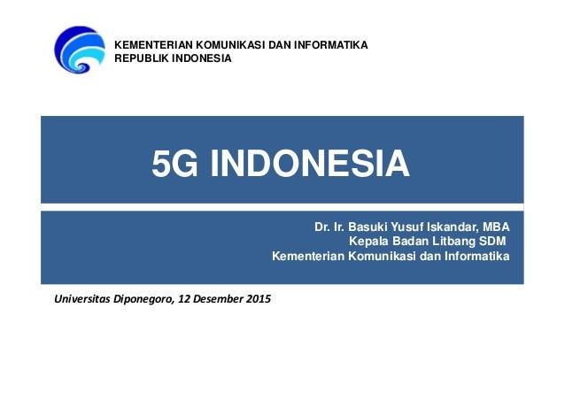 5G INDONESIA Dr. Ir. Basuki Yusuf Iskandar, MBA Kepala Badan Litbang SDM Kementerian Komunikasi dan Informatika KEMENTERIA...
