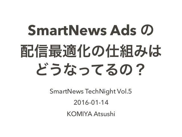 SmartNews Ads の 配信最適化の仕組みは どうなってるの? SmartNews TechNight Vol.5 2016-01-14 KOMIYA Atsushi