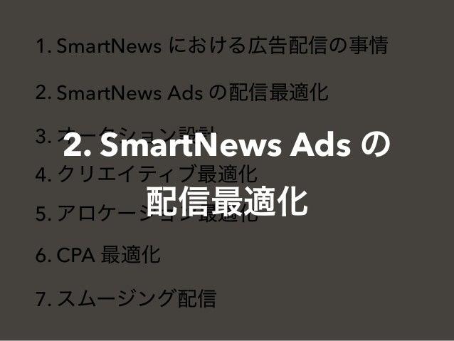 1. SmartNews における広告配信の事情 2. SmartNews Ads の配信最適化 3. オークション設計 4. クリエイティブ最適化 5. アロケーション最適化 6. CPA 最適化 7. スムージング配信 2. SmartNe...