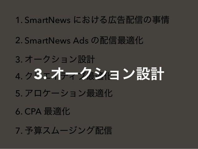 1. SmartNews における広告配信の事情 2. SmartNews Ads の配信最適化 3. オークション設計 4. クリエイティブ最適化 5. アロケーション最適化 6. CPA 最適化 7. 予算スムージング配信 3. オークショ...