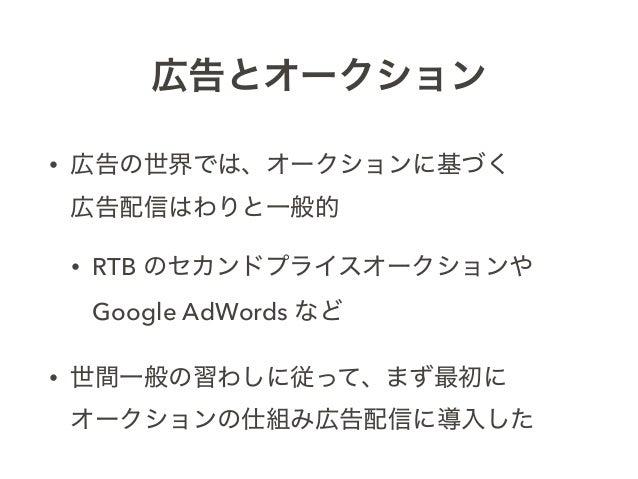広告とオークション • 広告の世界では、オークションに基づく 広告配信はわりと一般的 • RTB のセカンドプライスオークションや Google AdWords など • 世間一般の習わしに従って、まず最初に オークションの仕組み広告配信に...