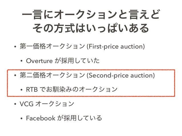 一言にオークションと言えど その方式はいっぱいある • 第一価格オークション (First-price auction) • Overture が採用していた • 第二価格オークション (Second-price auction) • RTB ...