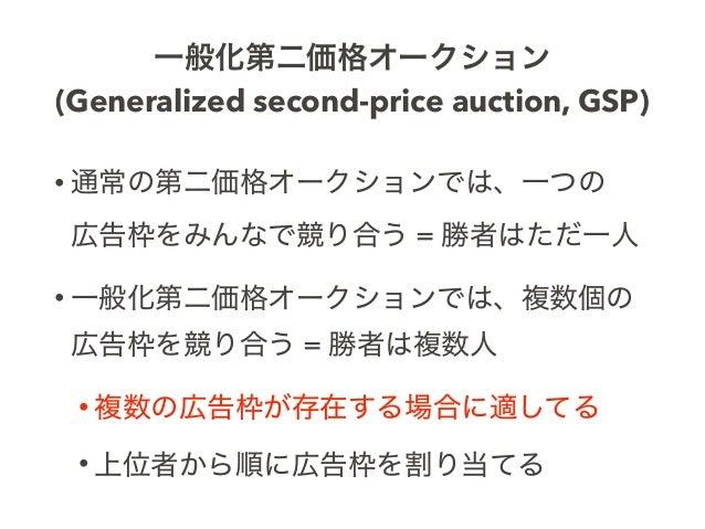 一般化第二価格オークション (Generalized second-price auction, GSP) • 通常の第二価格オークションでは、一つの 広告枠をみんなで競り合う = 勝者はただ一人 • 一般化第二価格オークションでは、複数個の...