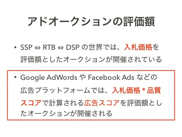 アドオークションの評価額 • SSP RTB DSP の世界では、入札価格を 評価額としたオークションが開催されている • Google AdWords や Facebook Ads などの 広告プラットフォームでは、入札価格 * 品質 ス...