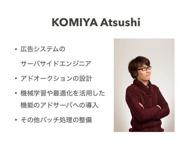 • 広告システムの サーバサイドエンジニア • アドオークションの設計 • 機械学習や最適化を活用した 機能のアドサーバへの導入 • その他バッチ処理の整備 KOMIYA Atsushi