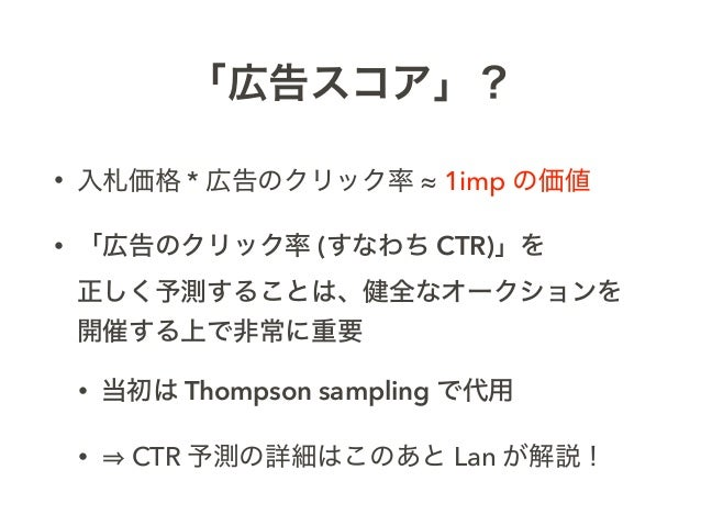 「広告スコア」? • 入札価格 * 広告のクリック率 ≈ 1imp の価値 • 「広告のクリック率 (すなわち CTR)」を 正しく予測することは、健全なオークションを 開催する上で非常に重要 • 当初は Thompson sampling ...