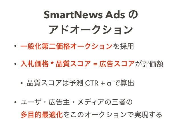 SmartNews Ads の アドオークション • 一般化第二価格オークションを採用 • 入札価格 * 品質スコア = 広告スコアが評価額 • 品質スコアは予測 CTR + α で算出 • ユーザ・広告主・メディアの三者の 多目的最適化をこ...