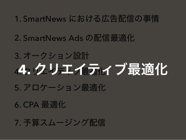 1. SmartNews における広告配信の事情 2. SmartNews Ads の配信最適化 3. オークション設計 4. クリエイティブ最適化 5. アロケーション最適化 6. CPA 最適化 7. 予算スムージング配信 4. クリエイテ...