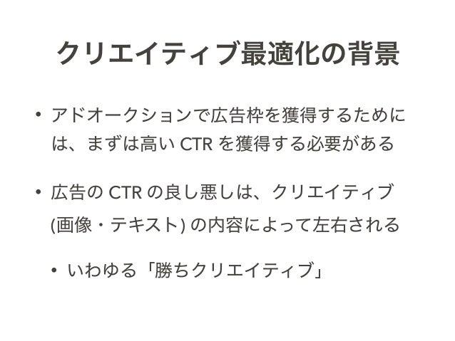 クリエイティブ最適化の背景 • アドオークションで広告枠を獲得するために は、まずは高い CTR を獲得する必要がある • 広告の CTR の良し悪しは、クリエイティブ (画像・テキスト) の内容によって左右される • いわゆる「勝ちクリエイ...