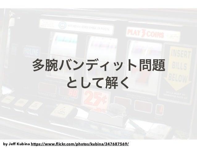 多腕バンディット問題 として解く by Jeff Kubina https://www.flickr.com/photos/kubina/347687569/