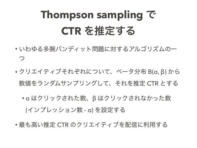 Thompson sampling で CTR を推定する • いわゆる多腕バンディット問題に対するアルゴリズムの一 つ • クリエイティブそれぞれについて、ベータ分布 B(α, β) から 数値をランダムサンプリングして、それを推定 CTR ...