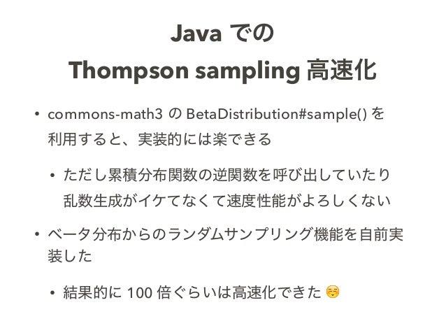 Java での Thompson sampling 高速化 • commons-math3 の BetaDistribution#sample() を 利用すると、実装的には楽できる • ただし累積分布関数の逆関数を呼び出していたり 乱数生...