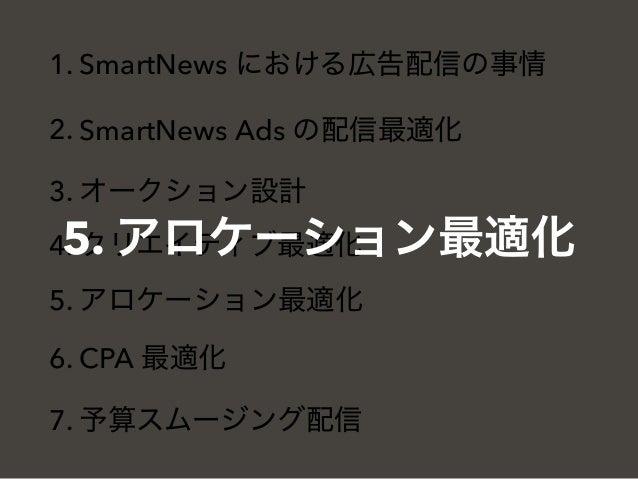 1. SmartNews における広告配信の事情 2. SmartNews Ads の配信最適化 3. オークション設計 4. クリエイティブ最適化 5. アロケーション最適化 6. CPA 最適化 7. 予算スムージング配信 5. アロケーシ...