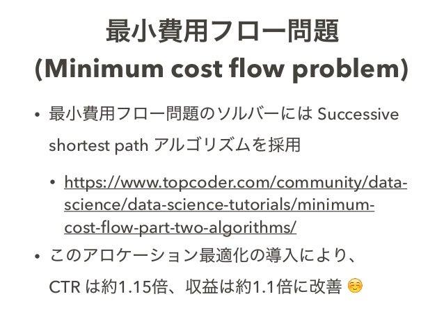 最小費用フロー問題 (Minimum cost flow problem) • 最小費用フロー問題のソルバーには Successive shortest path アルゴリズムを採用 • https://www.topcoder.com/comm...