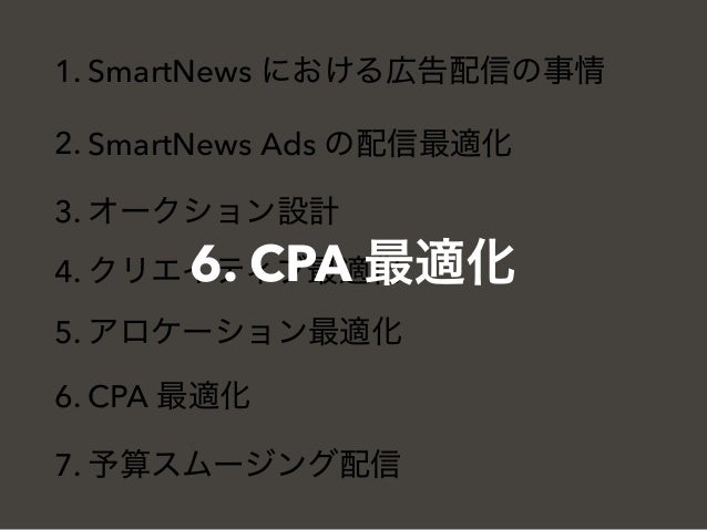 1. SmartNews における広告配信の事情 2. SmartNews Ads の配信最適化 3. オークション設計 4. クリエイティブ最適化 5. アロケーション最適化 6. CPA 最適化 7. 予算スムージング配信 6. CPA 最...