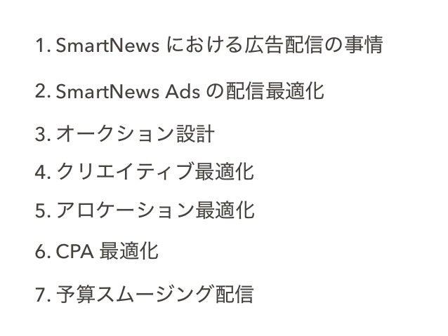 1. SmartNews における広告配信の事情 2. SmartNews Ads の配信最適化 3. オークション設計 4. クリエイティブ最適化 5. アロケーション最適化 6. CPA 最適化 7. 予算スムージング配信