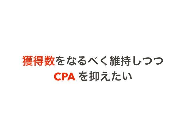 獲得数をなるべく維持しつつ CPA を抑えたい