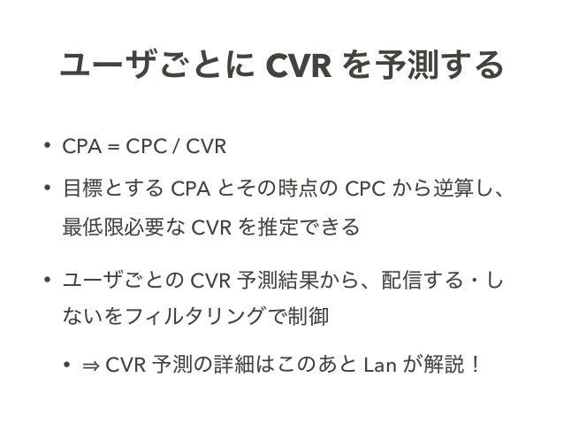 ユーザごとに CVR を予測する • CPA = CPC / CVR • 目標とする CPA とその時点の CPC から逆算し、 最低限必要な CVR を推定できる • ユーザごとの CVR 予測結果から、配信する・し ないをフィルタリングで...