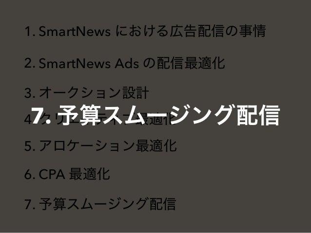 1. SmartNews における広告配信の事情 2. SmartNews Ads の配信最適化 3. オークション設計 4. クリエイティブ最適化 5. アロケーション最適化 6. CPA 最適化 7. 予算スムージング配信 7. 予算スムー...