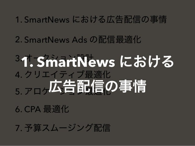 1. SmartNews における広告配信の事情 2. SmartNews Ads の配信最適化 3. オークション設計 4. クリエイティブ最適化 5. アロケーション最適化 6. CPA 最適化 7. 予算スムージング配信 1. Smart...