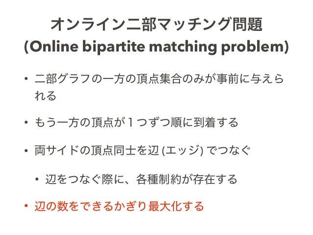 オンライン二部マッチング問題 (Online bipartite matching problem) • 二部グラフの一方の頂点集合のみが事前に与えら れる • もう一方の頂点が1つずつ順に到着する • 両サイドの頂点同士を辺 (エッジ) でつ...