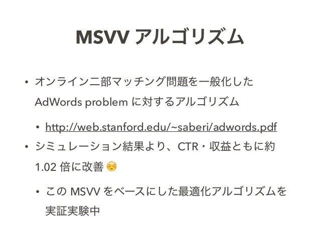 MSVV アルゴリズム • オンライン二部マッチング問題を一般化した AdWords problem に対するアルゴリズム • http://web.stanford.edu/~saberi/adwords.pdf • シミュレーション結果より...