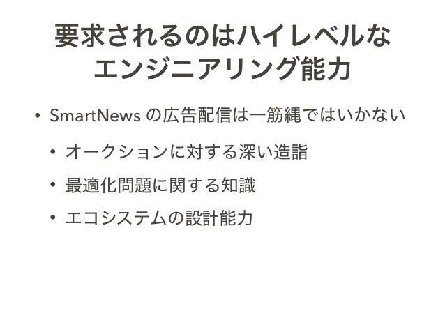 要求されるのはハイレベルな エンジニアリング能力 • SmartNews の広告配信は一筋縄ではいかない • オークションに対する深い造詣 • 最適化問題に関する知識 • エコシステムの設計能力